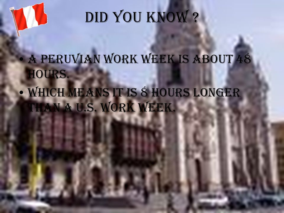 Did you know A Peruvian work week is about 48 hours.