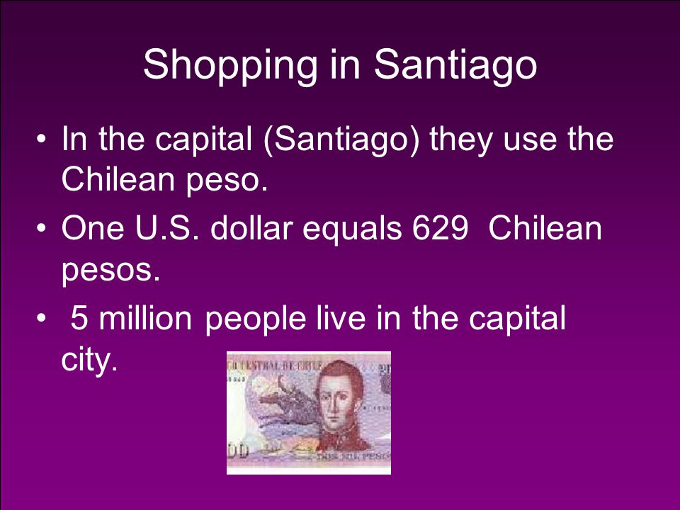 Shopping in Santiago In the capital (Santiago) they use the Chilean peso. One U.S. dollar equals 629 Chilean pesos.