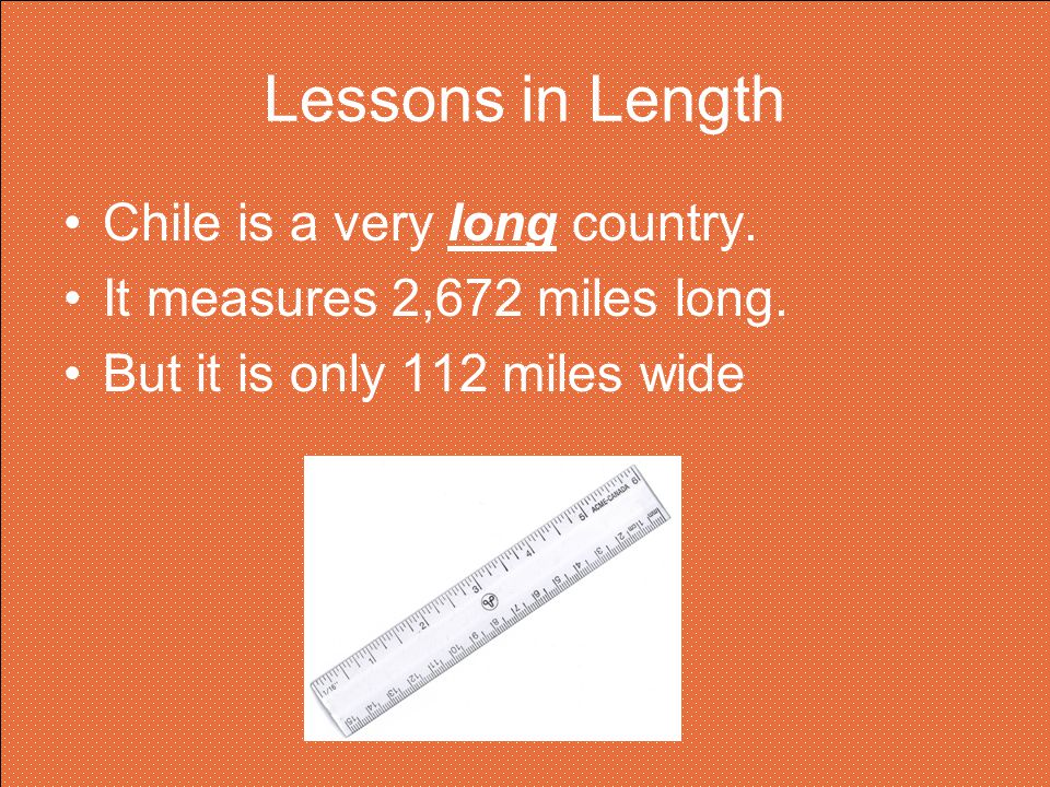 Lessons in Length Chile is a very long country.