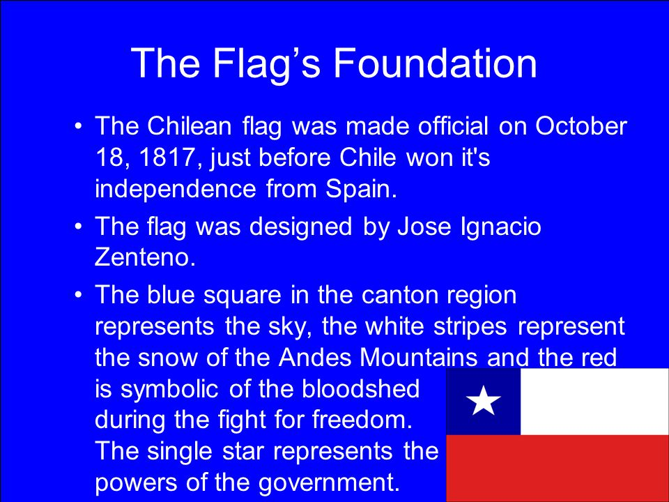 The Flag's Foundation The Chilean flag was made official on October 18, 1817, just before Chile won it s independence from Spain.