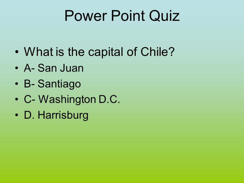 Power Point Quiz What is the capital of Chile A- San Juan B- Santiago