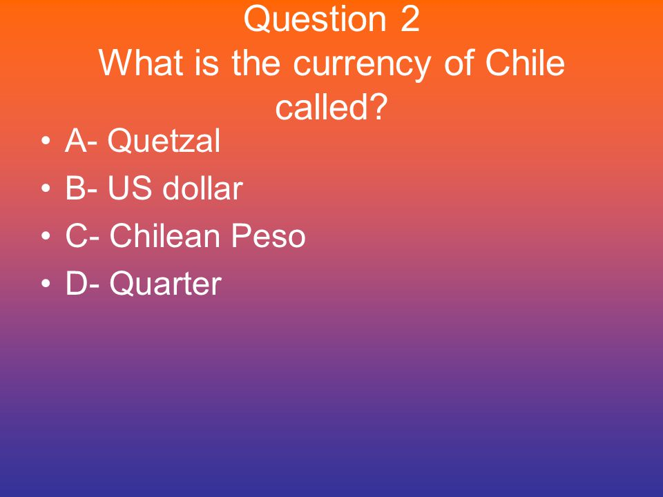 Question 2 What is the currency of Chile called