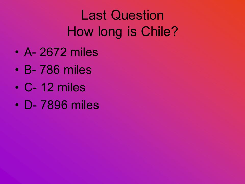 Last Question How long is Chile