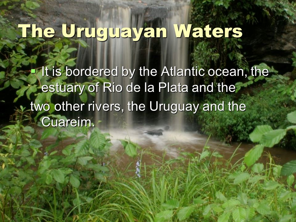 The Uruguayan Waters It is bordered by the Atlantic ocean, the estuary of Rio de la Plata and the.