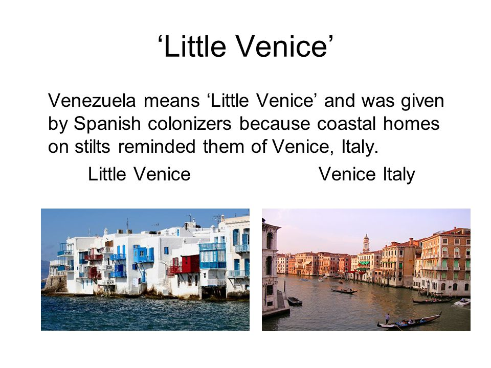 'Little Venice' Venezuela means 'Little Venice' and was given by Spanish colonizers because coastal homes on stilts reminded them of Venice, Italy.
