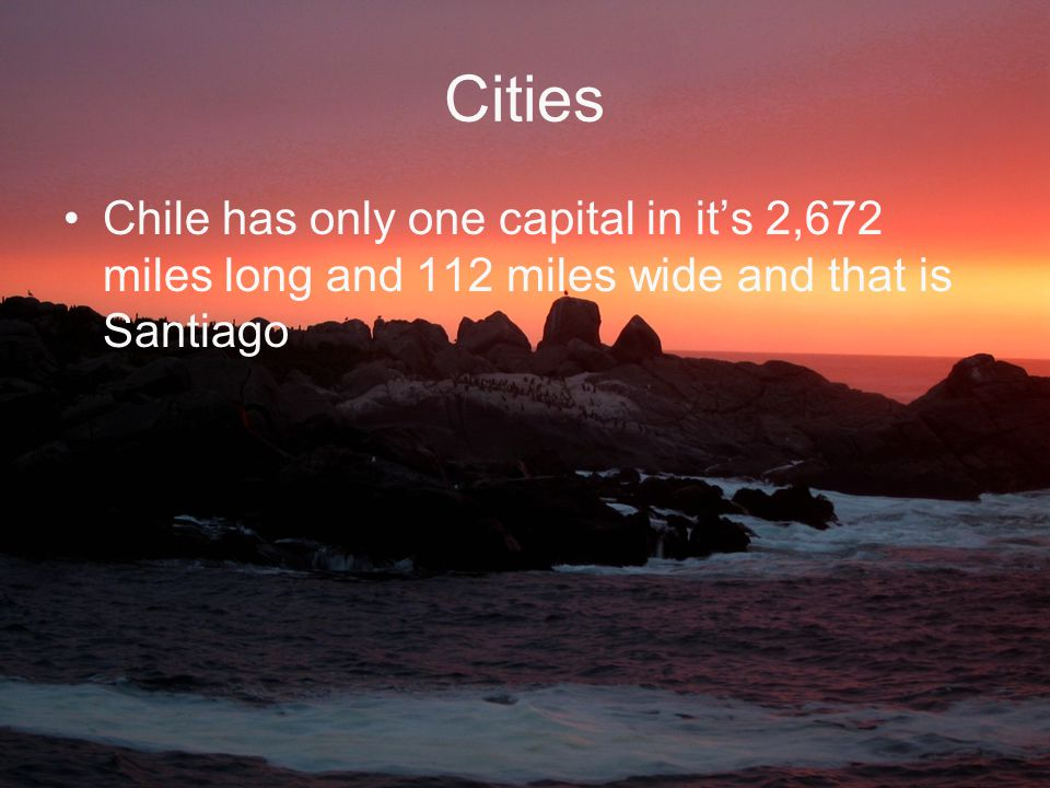 Cities Chile has only one capital in it's 2,672 miles long and 112 miles wide and that is Santiago