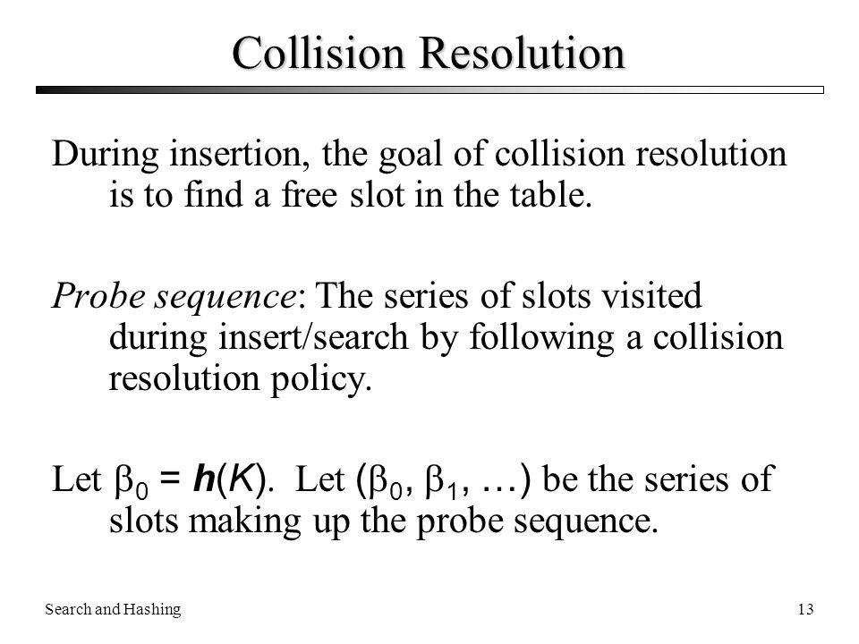 Collision Resolution During insertion, the goal of collision resolution is to find a free slot in the table.
