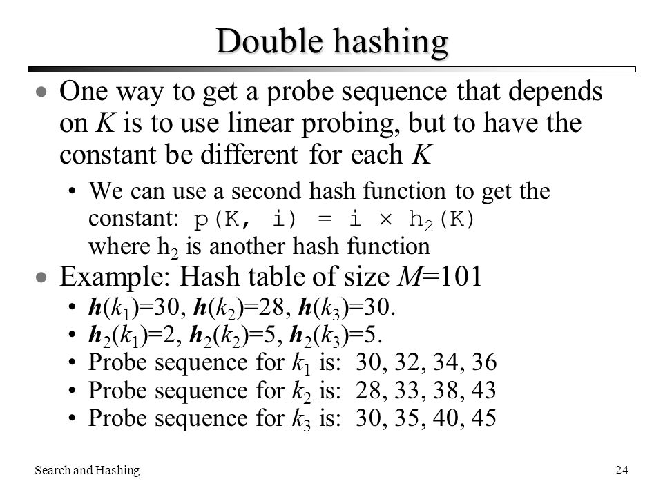 Double hashing One way to get a probe sequence that depends on K is to use linear probing, but to have the constant be different for each K.