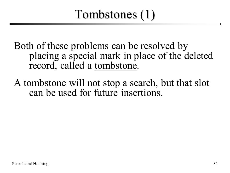 Tombstones (1) Both of these problems can be resolved by placing a special mark in place of the deleted record, called a tombstone.