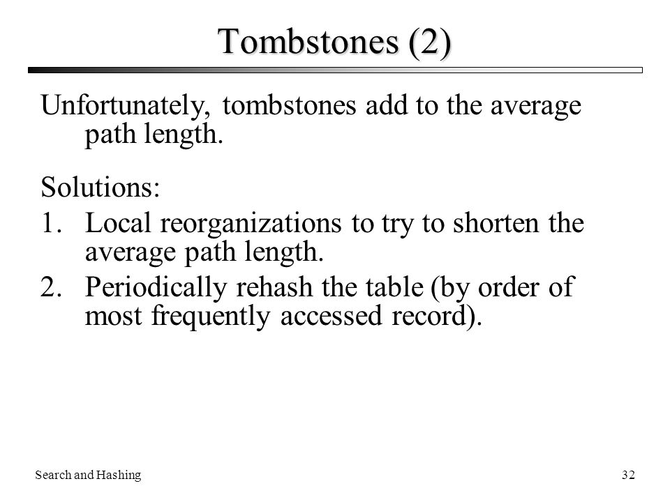 Tombstones (2) Unfortunately, tombstones add to the average path length. Solutions: