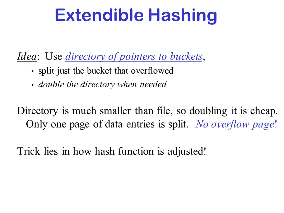 Extendible Hashing Idea: Use directory of pointers to buckets,