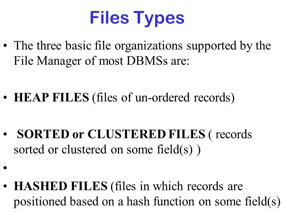 Files Types The three basic file organizations supported by the File Manager of most DBMSs are: HEAP FILES (files of un-ordered records)