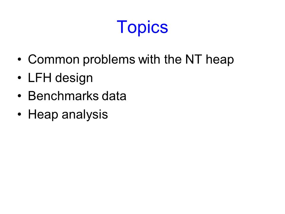 Topics Common problems with the NT heap LFH design Benchmarks data