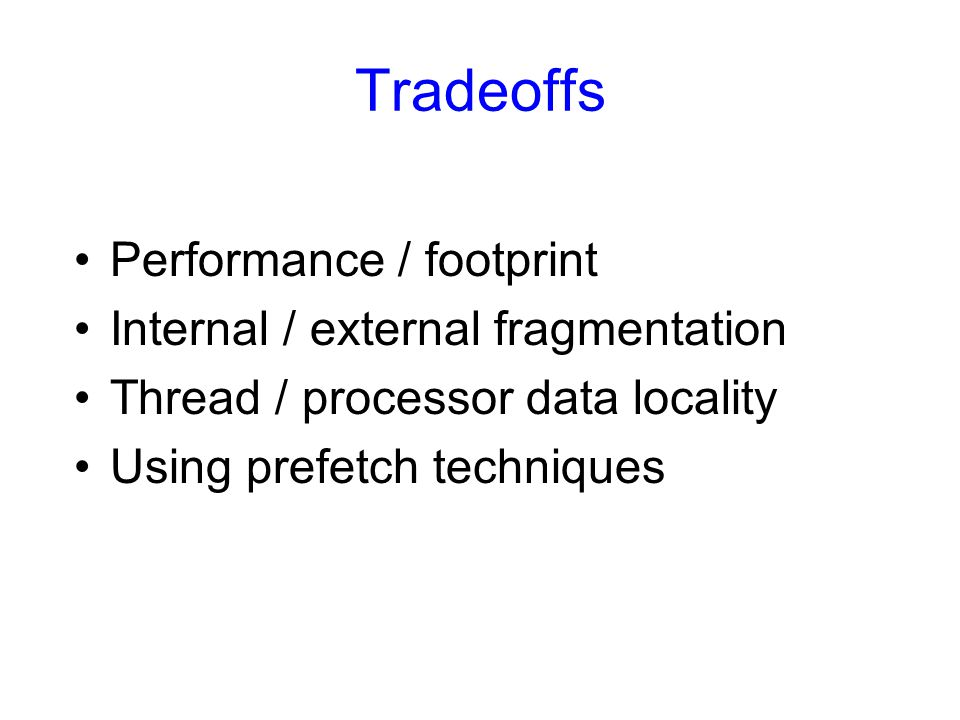 Tradeoffs Performance / footprint Internal / external fragmentation