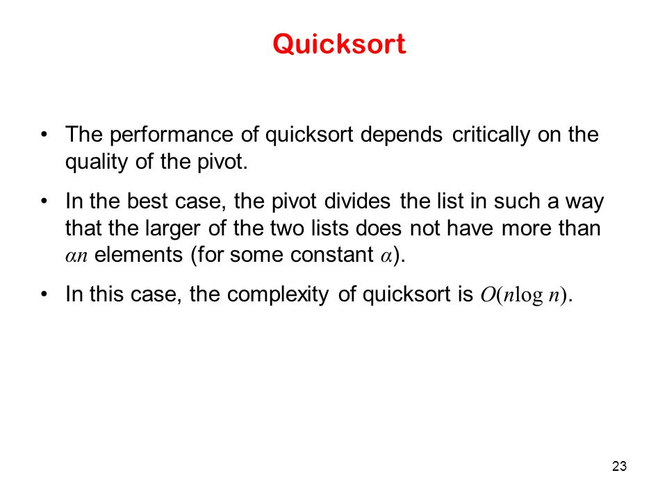 Quicksort The performance of quicksort depends critically on the quality of the pivot.