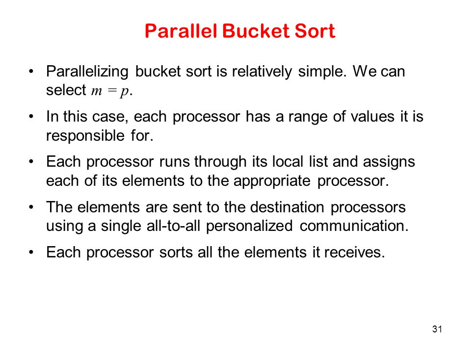 Parallel Bucket Sort Parallelizing bucket sort is relatively simple. We can select m = p.