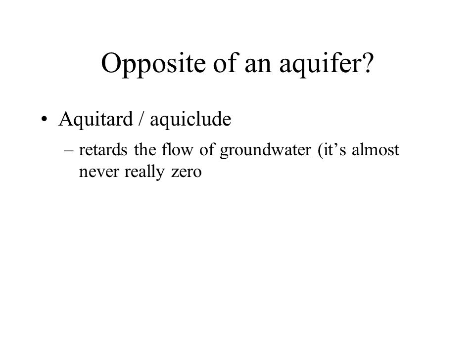 Opposite of an aquifer Aquitard / aquiclude