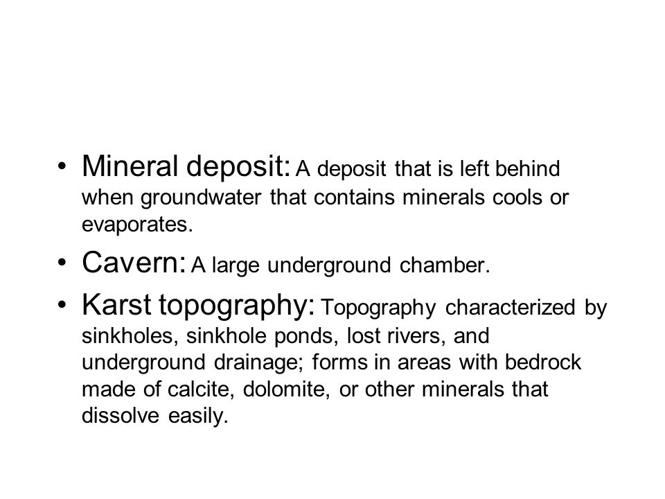 Mineral deposit: A deposit that is left behind when groundwater that contains minerals cools or evaporates.