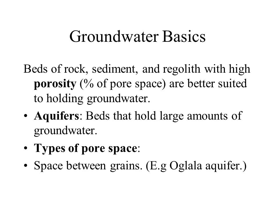 Groundwater Basics Beds of rock, sediment, and regolith with high porosity (% of pore space) are better suited to holding groundwater.