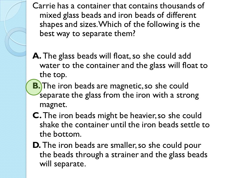 Carrie has a container that contains thousands of mixed glass beads and iron beads of different shapes and sizes. Which of the following is the best way to separate them
