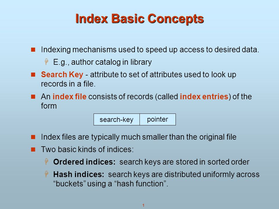 Index Basic Concepts Indexing mechanisms used to speed up access to desired data. E.g., author catalog in library.