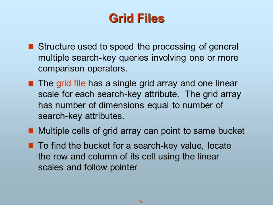 Grid Files Structure used to speed the processing of general multiple search-key queries involving one or more comparison operators.