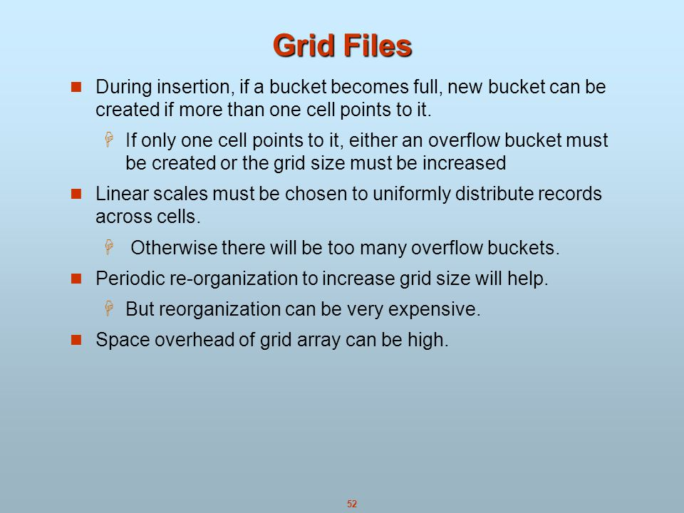Grid Files During insertion, if a bucket becomes full, new bucket can be created if more than one cell points to it.