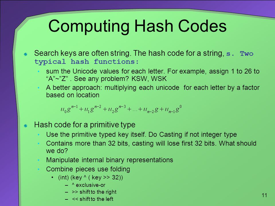 Computing Hash Codes Search keys are often string. The hash code for a string, s. Two typical hash functions: