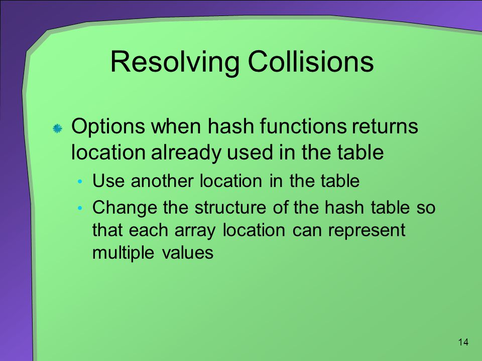 Resolving Collisions Options when hash functions returns location already used in the table. Use another location in the table.