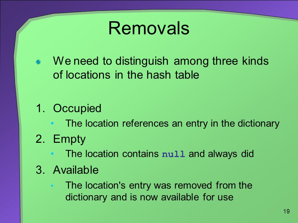 Removals We need to distinguish among three kinds of locations in the hash table. Occupied. The location references an entry in the dictionary.
