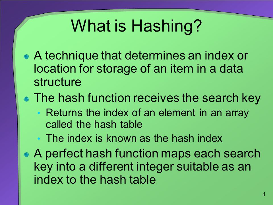 What is Hashing A technique that determines an index or location for storage of an item in a data structure.
