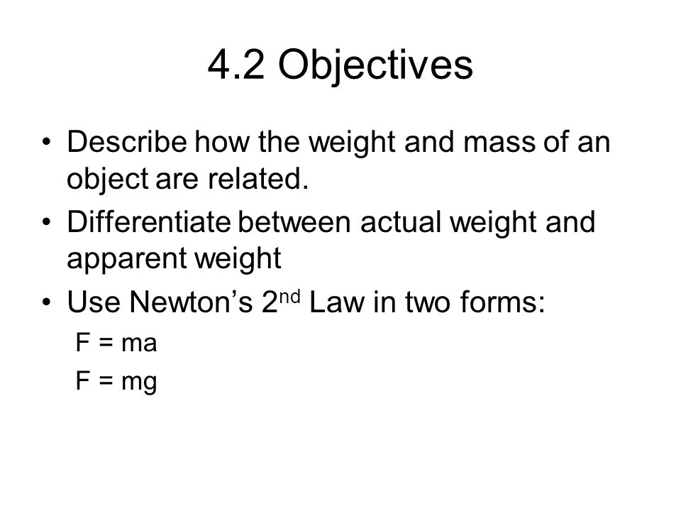 4.2 Objectives Describe how the weight and mass of an object are related. Differentiate between actual weight and apparent weight.