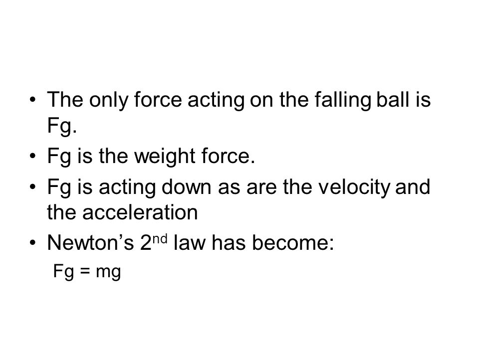 The only force acting on the falling ball is Fg.