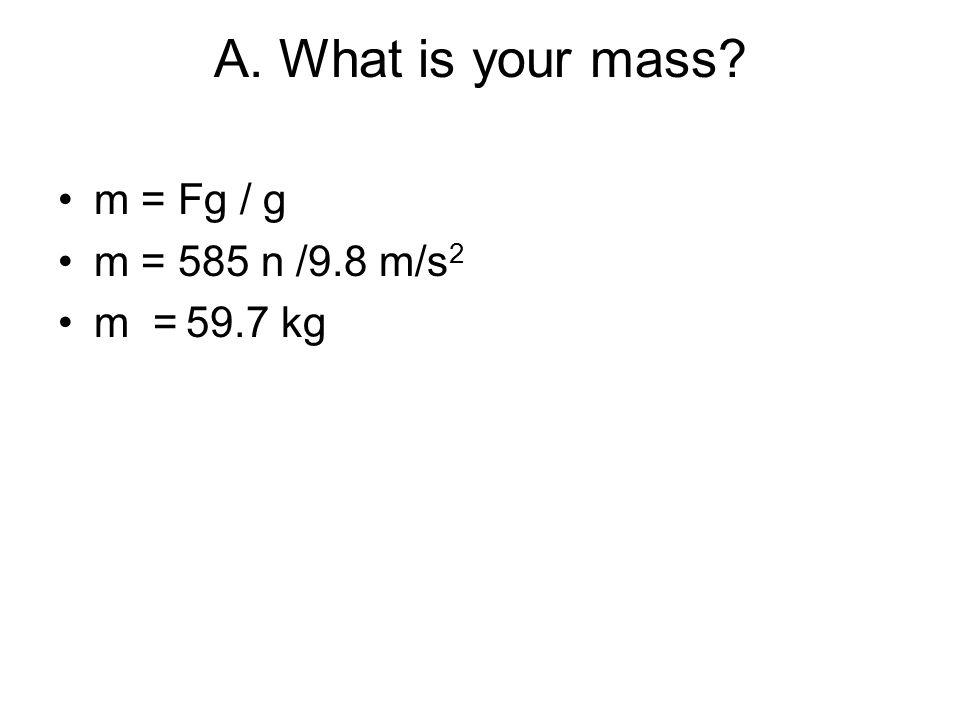 A. What is your mass m = Fg / g m = 585 n /9.8 m/s2 m = 59.7 kg