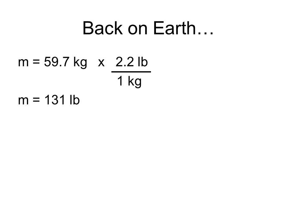 Back on Earth… m = 59.7 kg x 2.2 lb 1 kg m = 131 lb