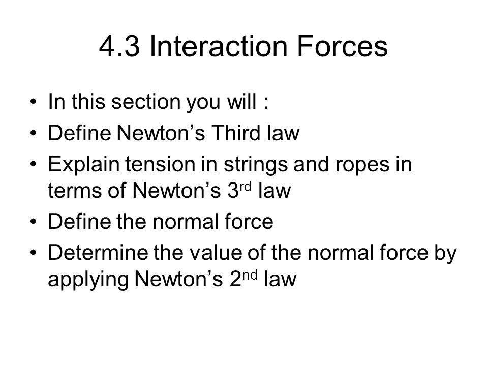 4.3 Interaction Forces In this section you will :