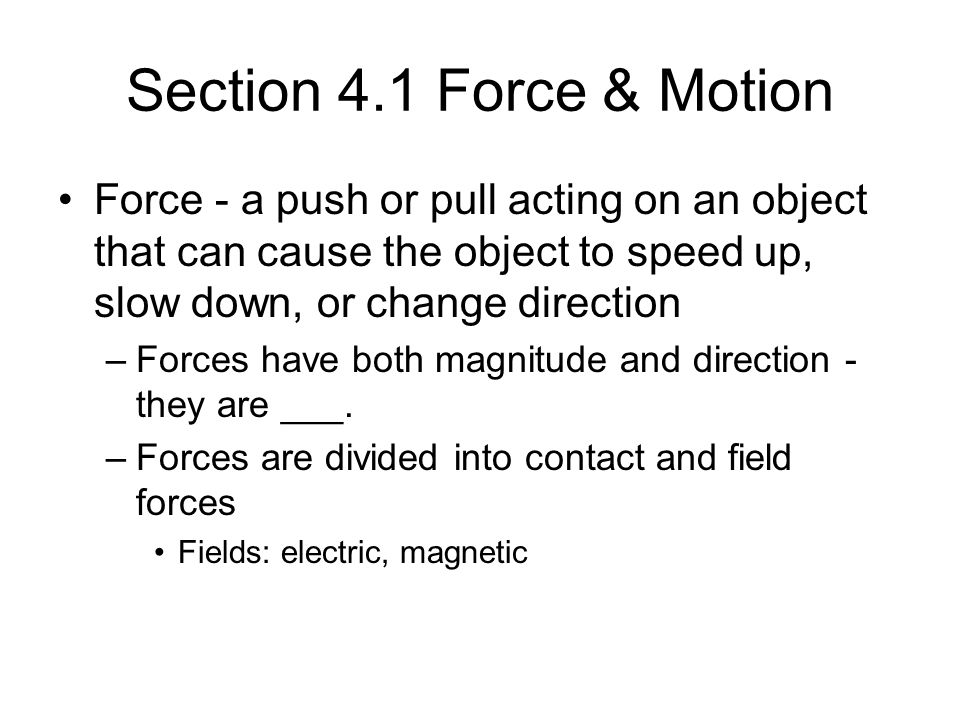 Section 4.1 Force & Motion Force - a push or pull acting on an object that can cause the object to speed up, slow down, or change direction.