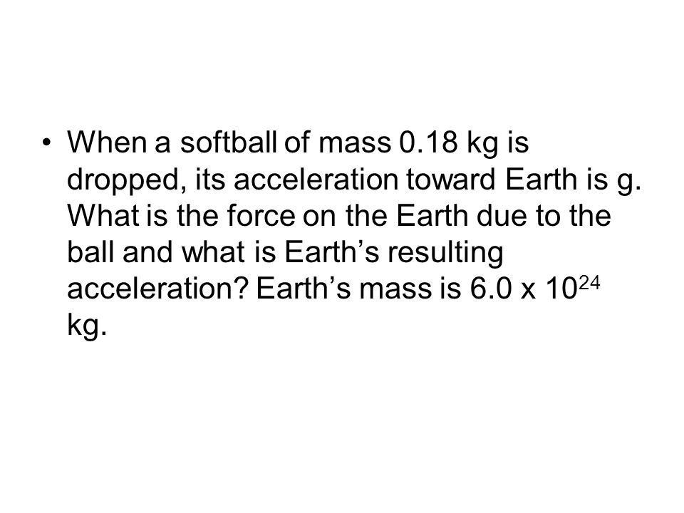 When a softball of mass 0.18 kg is dropped, its acceleration toward Earth is g.