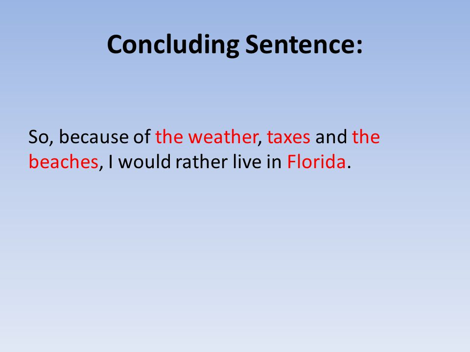 Concluding Sentence: So, because of the weather, taxes and the beaches, I would rather live in Florida.