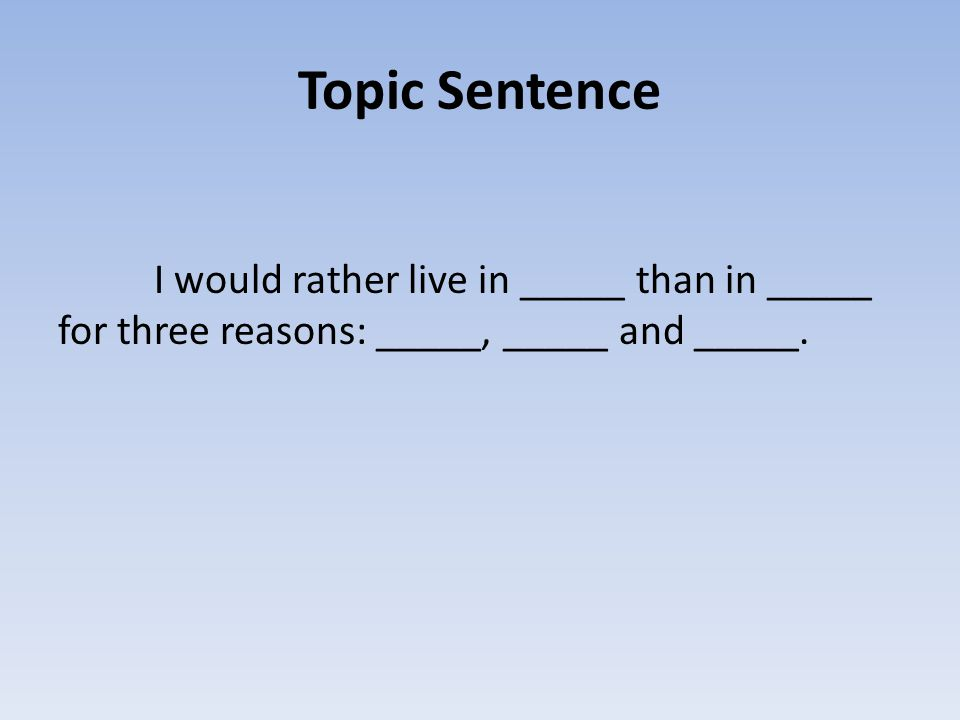 Topic Sentence I would rather live in _____ than in _____ for three reasons: _____, _____ and _____.