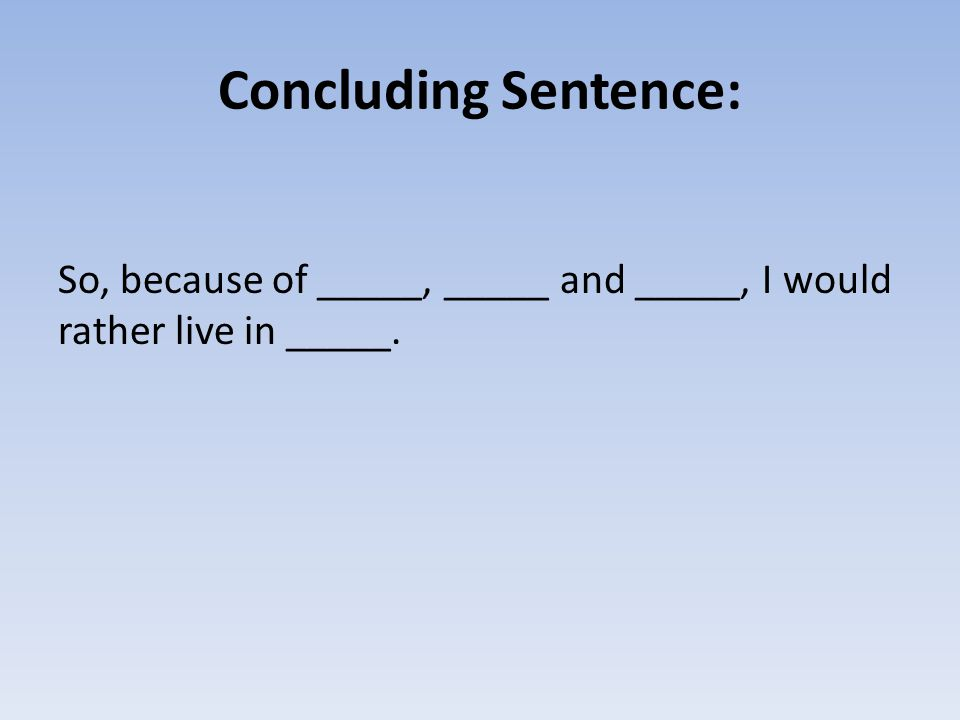 Concluding Sentence: So, because of _____, _____ and _____, I would rather live in _____.