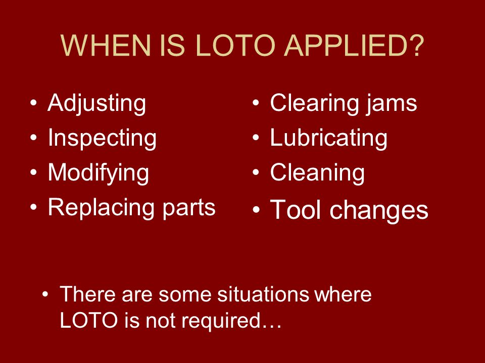 WHEN IS LOTO APPLIED Tool changes Adjusting Inspecting Modifying