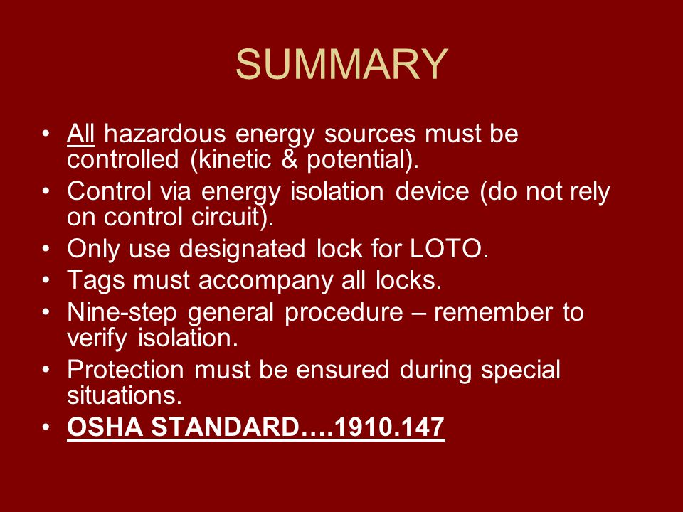 SUMMARY All hazardous energy sources must be controlled (kinetic & potential). Control via energy isolation device (do not rely on control circuit).