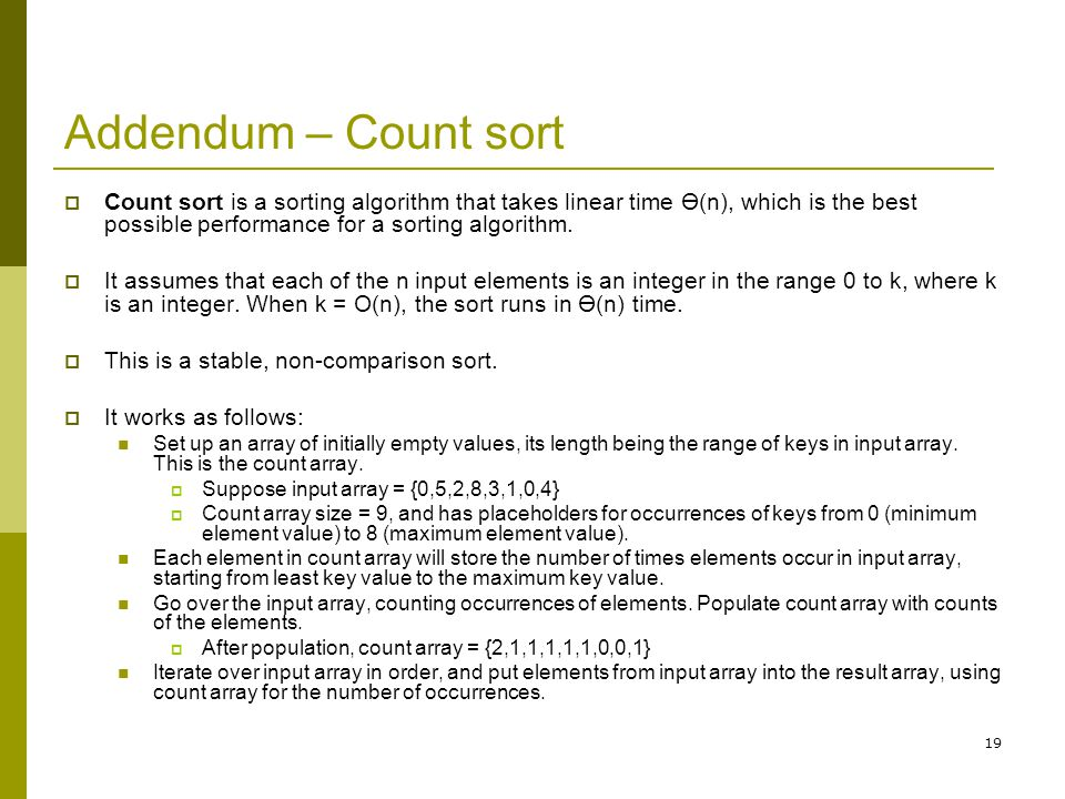 Addendum – Count sort Count sort is a sorting algorithm that takes linear time Ө(n), which is the best possible performance for a sorting algorithm.