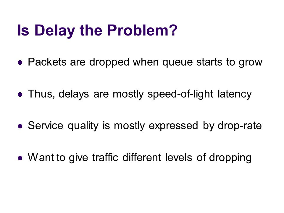 Is Delay the Problem Packets are dropped when queue starts to grow