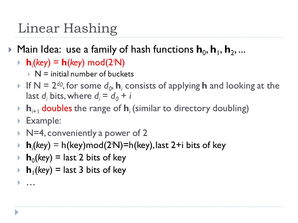 Linear Hashing Main Idea: use a family of hash functions h0, h1, h2, ... hi(key) = h(key) mod(2iN)
