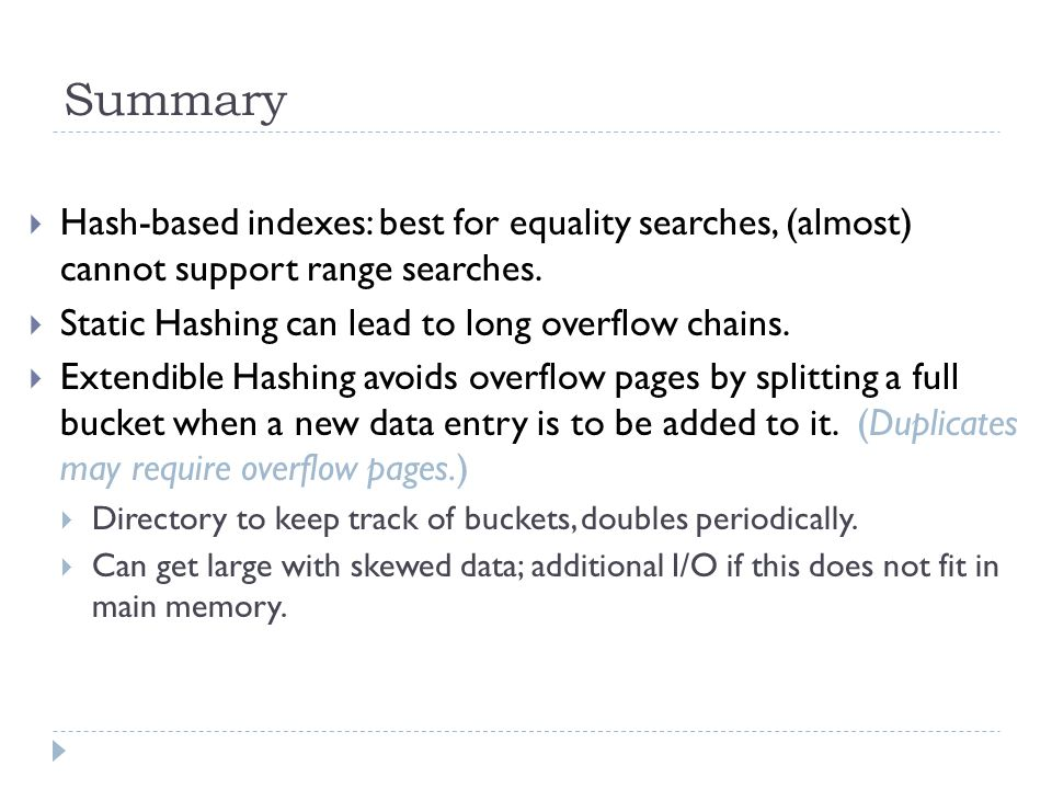 Summary Hash-based indexes: best for equality searches, (almost) cannot support range searches. Static Hashing can lead to long overflow chains.