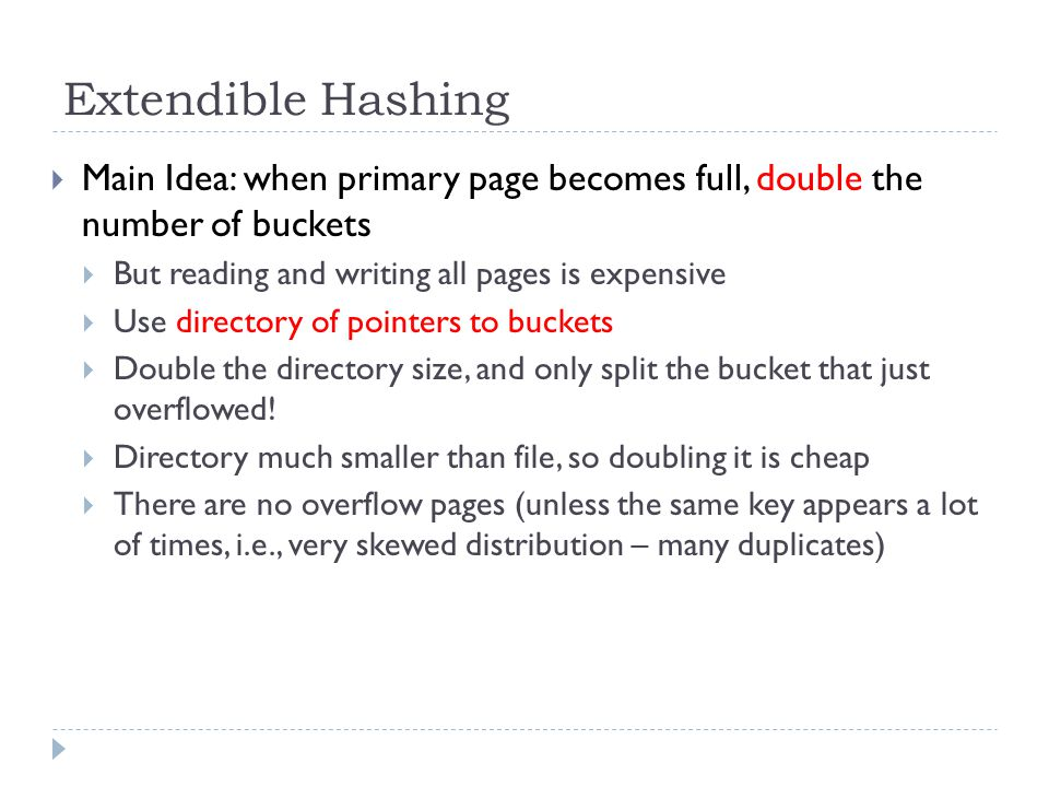 Extendible Hashing Main Idea: when primary page becomes full, double the number of buckets. But reading and writing all pages is expensive.