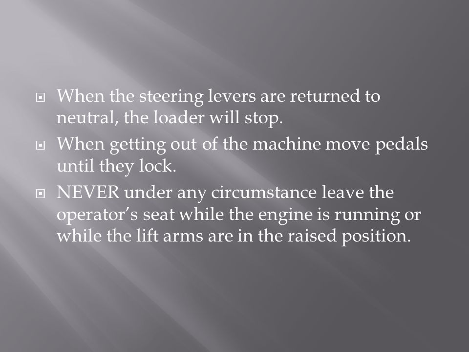 When the steering levers are returned to neutral, the loader will stop.