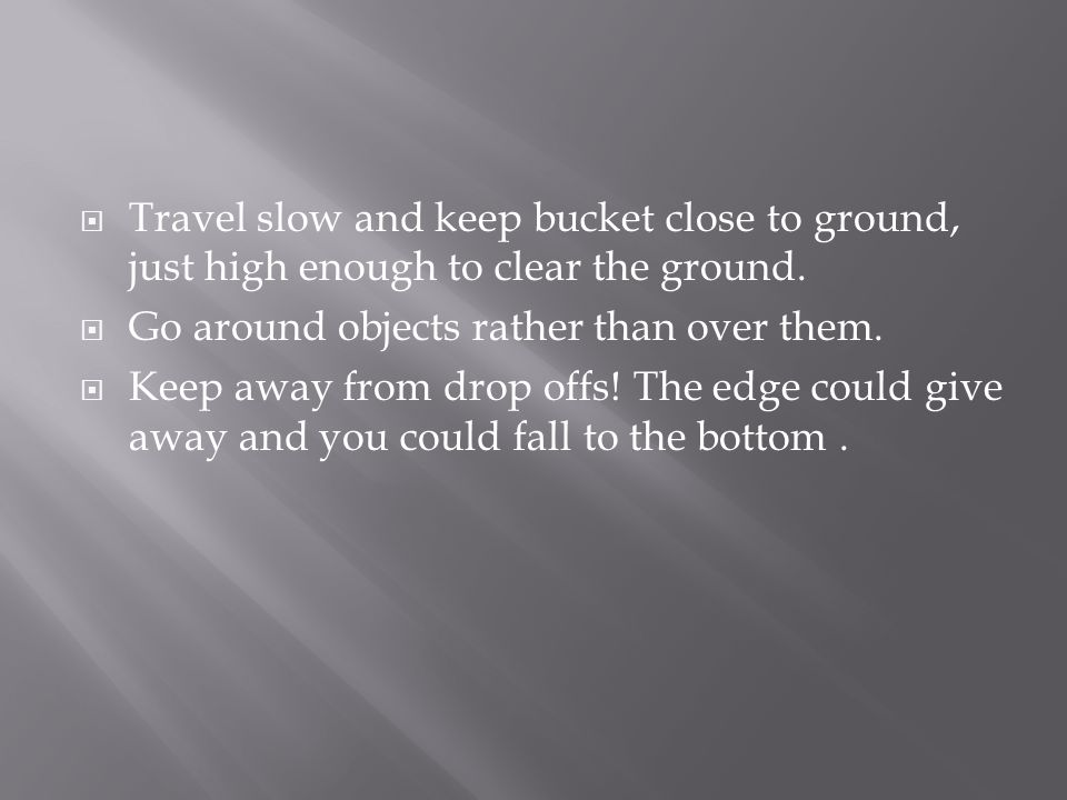 Travel slow and keep bucket close to ground, just high enough to clear the ground.